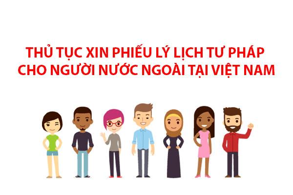 Thu Tuc Xin Phieu Ly Lich Tu Phap Cho Nguoi Nuoc Ngoai Tai Viet Nam